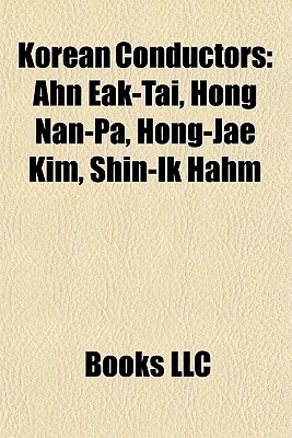 Korean Conductors: Ahn Eak-Tai, Hong Nan-Pa, Hong-Jae Kim, Shin-Ik Hahm  by  Books LLC