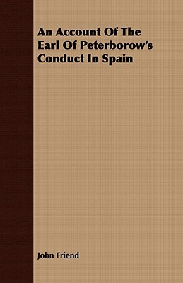 An Account of the Earl of Peterborows Conduct in Spain  by  John Friend