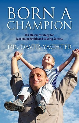 Born a Champion: The Master Strategy for Maximum Health and Lasting Success  by  David Yachter