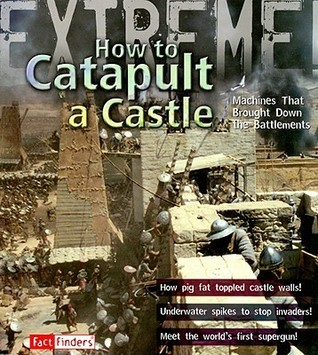 How to Catapult a Castle: Machines That Brought Down the Battlements  by  James de Winter