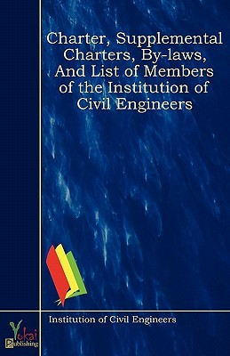 Charter, Supplemental Charters, By-Laws, and List of Members of the Institution of Civil Engineers Institution of Civil Engineers