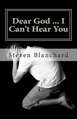 Dear God ... I Cant Hear You: Does God Really Answer Prayers? Steven Blanchard