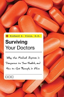 Surviving Your Doctors: Why The Medical System Is Dangerous To Your Health And How To Get Through It Alive Richard S. Klein