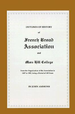 French Broad Association and Mars Hill College: Outlines of History from the Organization of the Association in 1807 to 1907, Being a Period of 100 Years John Ammons