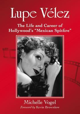 Lupe VLez: The Life and Career of Hollywoods Mexican Spitfire Michelle Vogel
