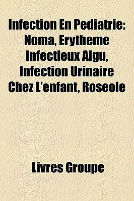 Infection En Pediatrie: Noma, Erytheme Infectieux Aigu, Infection Urinaire Chez LEnfant, Roseole  by  Livres Groupe