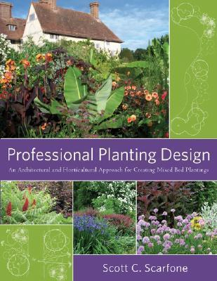 Professional Planting Design: An Architectural and Horticultural Approach for Creating Mixed Bed Plantings  by  Scott C. Scarfone