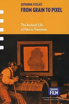 From Grain to Pixel: The Archival Life of Film in Transition  by  Giovanna Fossati