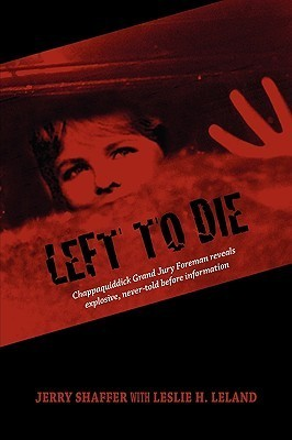 Left to Die: Chappaquiddick Grand Jury Foreman Reveals Explosive, Never-Told Before Information  by  Jerry Shaffer