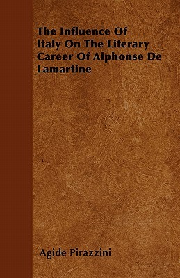 The Influence of Italy on the Literary Career of Alphonse de Lamartine  by  Agide Pirazzini