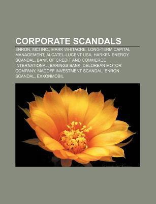 Corporate Scandals: Enron, MCI Inc., Mark Whitacre, Long-Term Capital Management, Alcatel-Lucent USA, Harken Energy Scandal Source Wikipedia