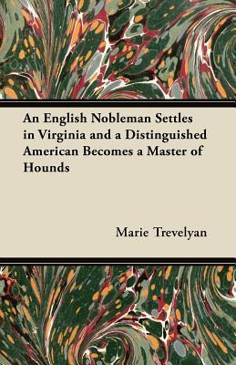 An English Nobleman Settles in Virginia and a Distinguished American Becomes a Master of Hounds Marie Trevelyan