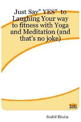 Just Say Yes to Laughing Your Way to Fitness with Yoga and Meditation (and Thats No Joke)  by  Sushil Bhatia