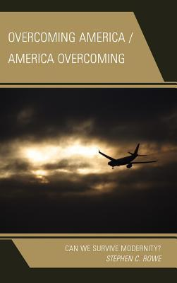 Overcoming America / America Overcoming: Can We Survive Modernity?  by  Stephen  Rowe