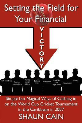 Setting the Field for Your Financial Victory: Simple But Magical Ways of Cashing in on the World Cup Cricket Tournament in the Caribbean in 2007  by  Shaun Cain