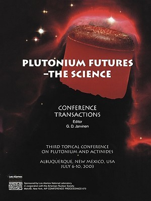Plutonium Futures -- The Science: Third Topical Conference on Plutonium and Actinides, Albuquerque, New Mexico, 6-10 July 2003 Gordon D. Jarvinen