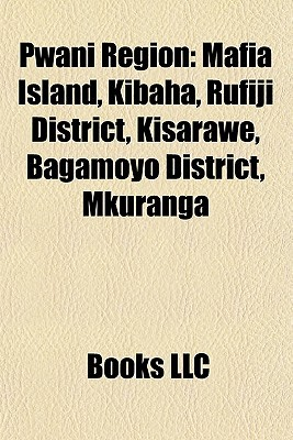 Pwani Region: Mafia Island, Kibaha, Rufiji District, Kisarawe, Bagamoyo District, Mkuranga Books LLC