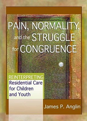 Pain, Normality, and the Struggle for Congruence: Reinterpreting Residential Care for Children and Youth  by  James P. Anglin