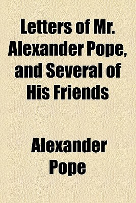 Letters of Mr. Alexander Pope, and Several of His Friends Alexander Pope