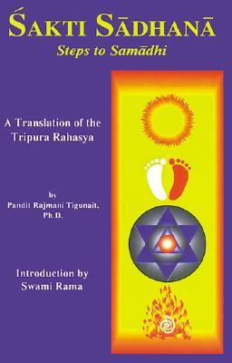 SAKTI SADHANA: STEPS TO SAMADHI  A TRANSLATION OF THE TRIPURA RAHASYA: Steps to Samaadhi: a Translation of the Tripura Rahasya  by  Pandit Rajmani Tigunait