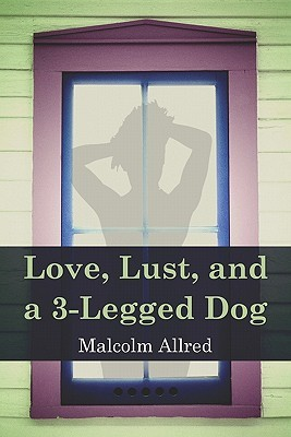 Love, Lust and a 3-Legged Dog Malcolm Allred
