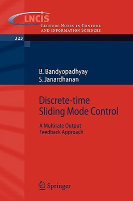 Discrete-Time Sliding Mode Control: A Multirate Output Feedback Approach  by  B. Bandyopadhyay