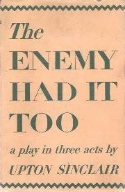 Enemy Had It Too: A Play In Three Acts Upton Sinclair