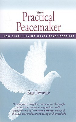 Practical Peacemaker: How Simple Living Makes Peace Possible Kate  Lawrence