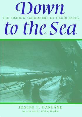 Down to the Sea: The Fishing Schooners of Gloucester  by  Joseph E. Garland