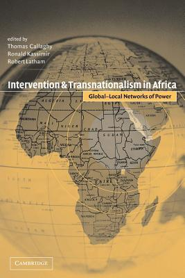 Intervention and Transnationalism in Africa: Global-Local Networks of Power  by  Thomas M. Callaghy
