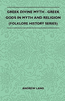 Greek Divine Myth - Greek Gods in Myth and Religion (Folklore History Series)  by  Andrew Lang