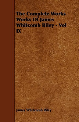 The Complete Works Works of James Whitcomb Riley - Vol IX  by  James Whitcomb Riley