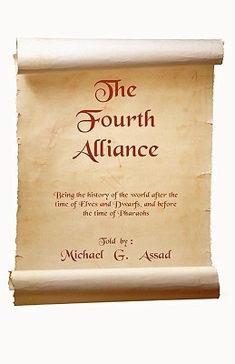 The Fourth Alliance: Being the History of the World After the Time of Elves and Dwarfs, and Before the Time of Pharaoh  by  G. Assad Michael G. Assad