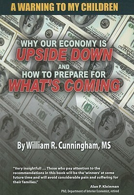 A Warning to My Children: Why Our Economy Is Updside Down and How to Prepare for Whats Coming William R. Cunningham