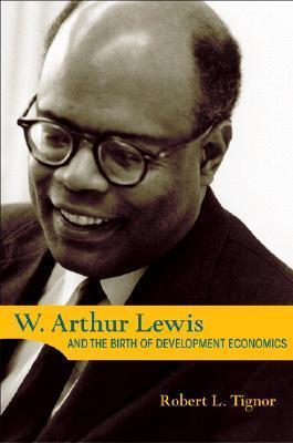 W. Arthur Lewis and the Birth of Development Economics  by  Robert L. Tignor