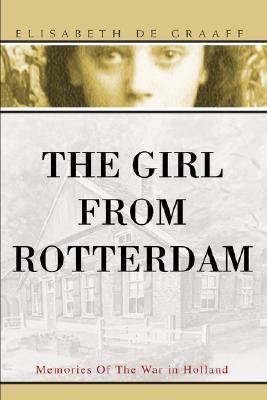 The Girl from Rotterdam: Memories of the War in Holland Elisabeth de Graaff