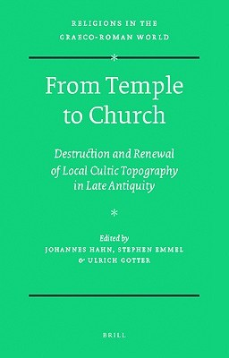 From Temple to Church: Destruction and Renewal of Local Cultic Topography in Late Antiquity  by  Johannes Hahn