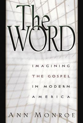 The Word: Imagining the Gospel in Modern America  by  Ann Monroe