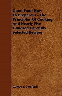 Good Food How to Prepare It - The Principles of Cooking, and Nearly Five Hundred Carefully Selected Recipes  by  George E. Cornforth