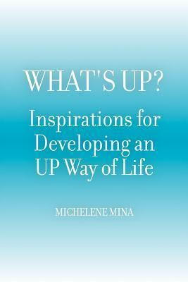 Whats Up? Inspirations for Developing an Up Way of Life  by  Michelene Mina