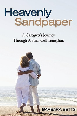 Heavenly Sandpaper: A Caregivers Journey Through a Stem Cell Transplant  by  Barbara Betts