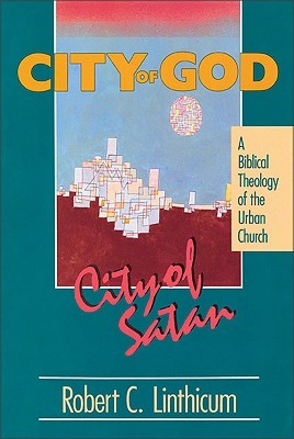 City of God, City of Satan: A Biblical Theology for the Urban Church Robert C. Linthicum