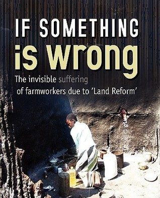 If Something Is Wrong. The Invisible Suffering Of Commercial Farm Workers And Their Families Due To Land Reform Weaver Press