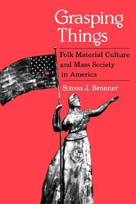 Grasping Things: Folk Material Culture and Mass Society in America Simon J. Bronner