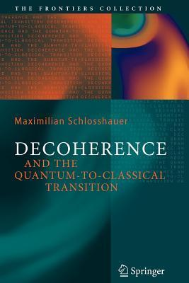 Decoherence: And the Quantum-To-Classical Transition  by  Maximilian A. Schlosshauer