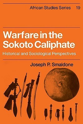 Warfare in the Sokoto Caliphate: Historical and Sociological Perspectives  by  Joseph P. Smaldone