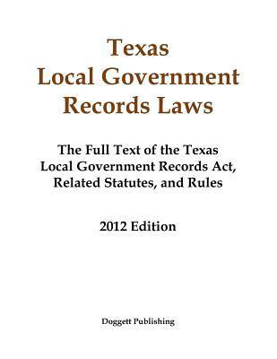 Texas Local Government Records Laws: The Full Text of the Texas Local Government Records ACT, Related Statutes, and Rules, 2012 Edition Dianne E. Doggett
