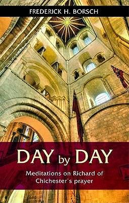 Day By Day: Meditations On Richard Of Chichesters Prayer  by  Frederick H. Borsch