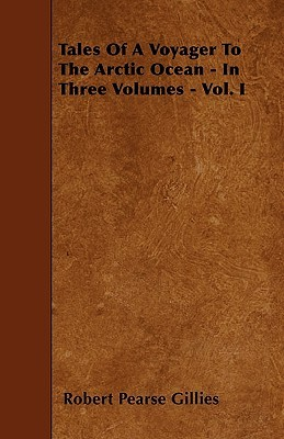 Tales of a Voyager to the Arctic Ocean - In Three Volumes - Vol. I Robert Pearse Gillies
