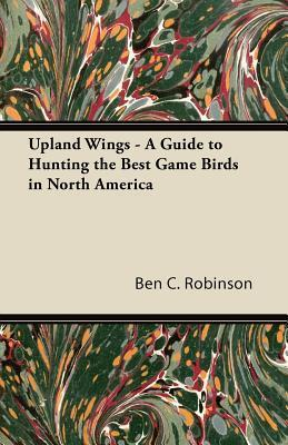 Upland Wings - A Guide to Hunting the Best Game Birds in North America Ben C. Robinson